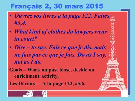 Français 2, 30 mars 2015 Ouvrez vos livres à la page 122. Faites #3,4. What kind of clothes do lawyers wear in court? Dire – to say. Fais ce que je dis,