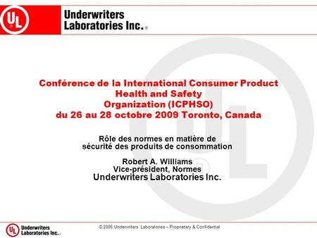 © 2006 Underwriters Laboratories – Proprietary & Confidential Conférence de la International Consumer Product Health and Safety Organization (ICPHSO) du.