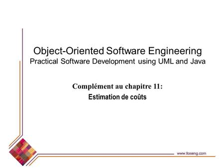 Object-Oriented Software Engineering Practical Software Development using UML and Java Complément au chapitre 11: Estimation de coûts.