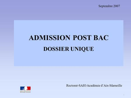 1 ADMISSION POST BAC DOSSIER UNIQUE Septembre 2007 Rectorat-SAIO Académie d'Aix-Marseille.