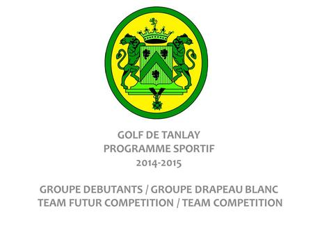 GOLF DE TANLAY PROGRAMME SPORTIF 2014-2015 GROUPE DEBUTANTS / GROUPE DRAPEAU BLANC TEAM FUTUR COMPETITION / TEAM COMPETITION.