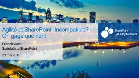SharePoint Saturday Montréal 23 mai 2015 SharePoint Saturday Montréal Agilité et SharePoint: Incompatible? On gage que non! Franck Cornu Spécialiste SharePoint.