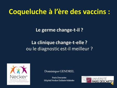 Coqueluche à l'ère des vaccins : Le germe change-t-il ? La clinique change-t-elle ? ou le diagnostic est-il meilleur ? Dominique GENDREL Paris Descartes.