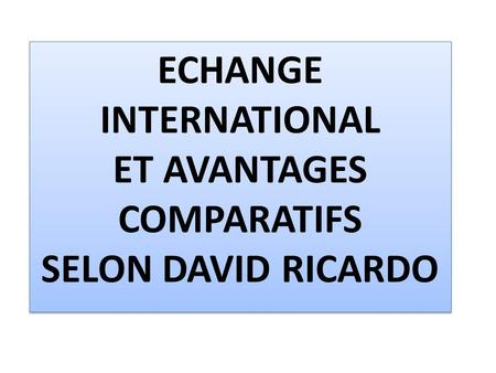 ECHANGE INTERNATIONAL ET AVANTAGES COMPARATIFS SELON DAVID RICARDO.