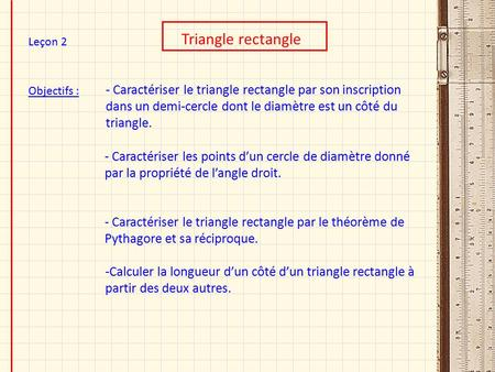 Objectifs : Triangle rectangle Leçon 2 - Caractériser le triangle rectangle par son inscription dans un demi-cercle dont le diamètre est un côté du triangle.