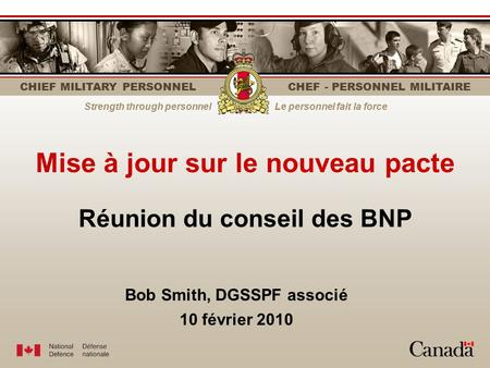 CHIEF MILITARY PERSONNEL CHEF - PERSONNEL MILITAIRE Strength through personnelLe personnel fait la force Mise à jour sur le nouveau pacte Bob Smith, DGSSPF.