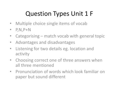 Question Types Unit 1 F Multiple choice single items of vocab P,N,P+N Categorising – match vocab with general topic Advantages and disadvantages Listening.