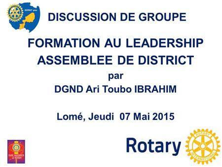 FORMATION AU LEADERSHIP ASSEMBLEE DE DISTRICT par DGND Ari Toubo IBRAHIM Lomé, Jeudi 07 Mai 2015 DISCUSSION DE GROUPE.
