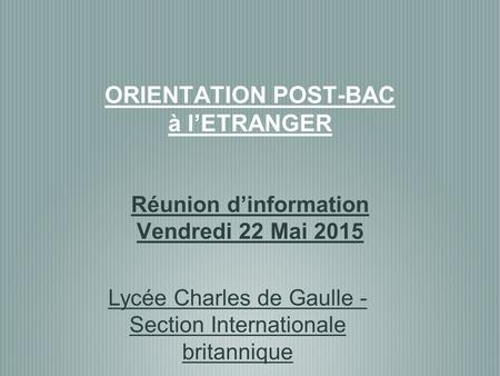 ORIENTATION POST-BAC à l'ETRANGER Réunion d'information Vendredi 22 Mai 2015 Lycée Charles de Gaulle - Section Internationale britannique.