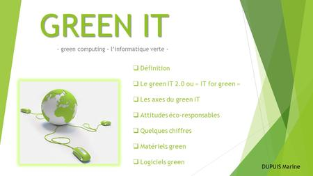 GREEN IT - green computing – l'informatique verte -  Définition  Le green IT 2.0 ou « IT for green »  Les axes du green IT  Attitudes éco-responsables.