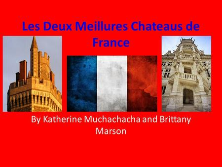 Les Deux Meillures Chateaus de France By Katherine Muchachacha and Brittany Marson.