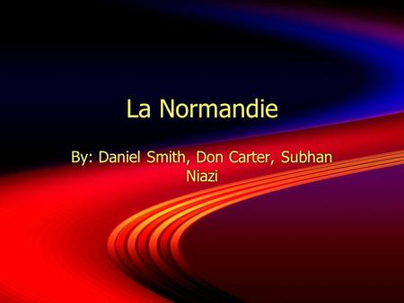 La Normandie By: Daniel Smith, Don Carter, Subhan Niazi.