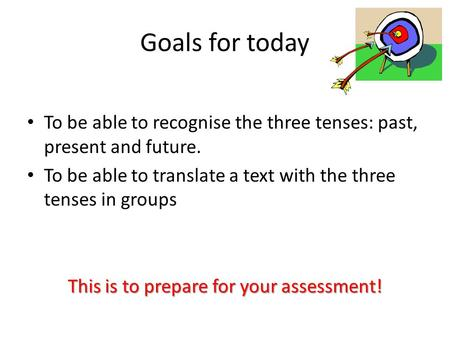 Goals for today To be able to recognise the three tenses: past, present and future. To be able to translate a text with the three tenses in groups This.