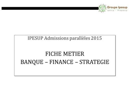 IPESUP Admissions parallèles 2015 FICHE METIER BANQUE – FINANCE – STRATEGIE IPESUP Admissions parallèles 2015 FICHE METIER BANQUE – FINANCE – STRATEGIE.