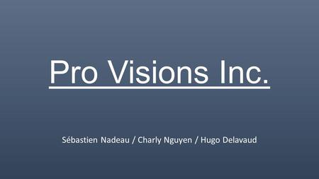 Pro Visions Inc. Sébastien Nadeau / Charly Nguyen / Hugo Delavaud.