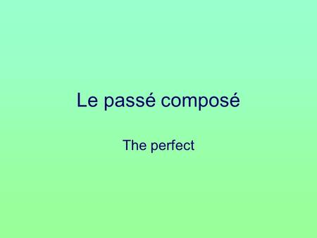Le passé composé The perfect. When do you use it? To talk about what you have done or what you did.