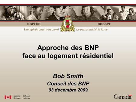 DGPFSS Strength through personnelLe personnel fait la force DGSSPF Bob Smith Conseil des BNP 03 decembre 2009 Approche des BNP face au logement résidentiel.