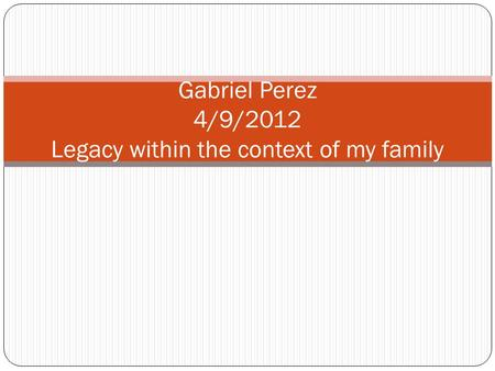 Gabriel Perez 4/9/2012 Legacy within the context of my family.