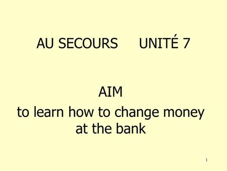 1 AU SECOURS UNITÉ 7 AIM to learn how to change money at the bank.