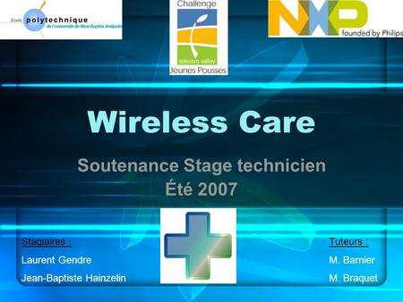 Wireless Care Soutenance Stage technicien Été 2007 Stagiaires : Laurent Gendre Jean-Baptiste Hainzelin Tuteurs : M. Barnier M. Braquet.