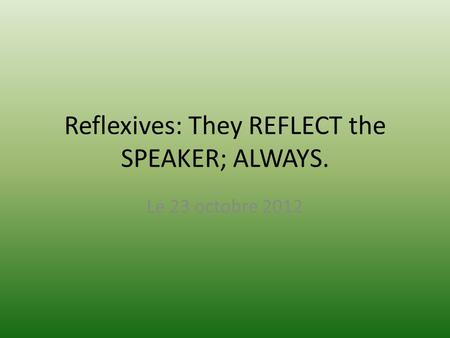 Reflexives: They REFLECT the SPEAKER; ALWAYS. Le 23 octobre 2012.