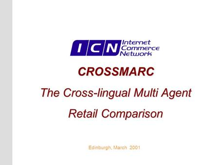 CROSSMARC The Cross-lingual Multi Agent Retail Comparison Edinburgh, March 2001.