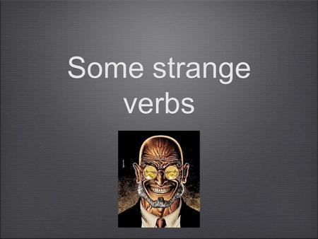 Some strange verbs. There are a few verbs you have seen in your vocab lists such as mettre/ dormir/ sortir How do you use these verbs?