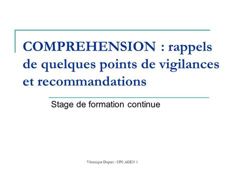 Véronique Duprat - CPC AGEN 1 COMPREHENSION : rappels de quelques points de vigilances et recommandations Stage de formation continue.