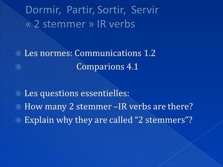  Les normes: Communications 1.2  Comparions 4.1  Les questions essentielles:  How many 2 stemmer –IR verbs are there?  Explain why they are called.