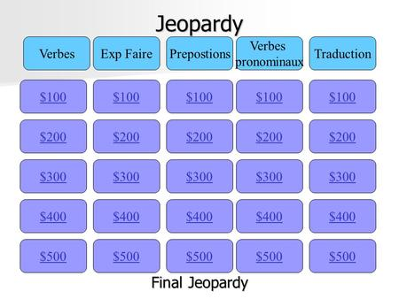 Jeopardy $100 VerbesExp FairePrepostions Verbes pronominaux Traduction $200 $300 $400 $500 $400 $300 $200 $100 $500 $400 $300 $200 $100 $500 $400 $300.