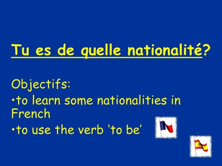Tu es de quelle nationalité? Objectifs: to learn some nationalities in French to use the verb 'to be'