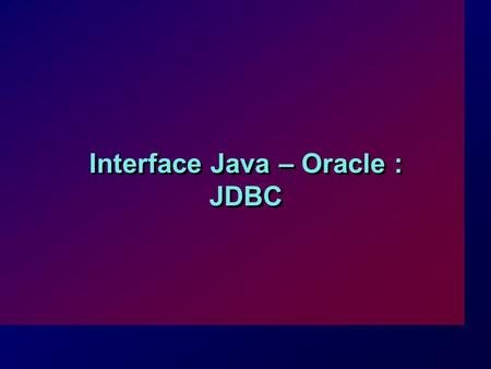 Interface Java – Oracle : JDBC. I-2 JDBC (Java DataBase Connectivity) : interface API (Application Programming Interface) qui permet d'exécuter des ordres.