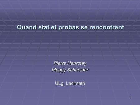 Quand stat et probas se rencontrent Pierre Henrotay Maggy Schneider ULg, Ladimath 1.