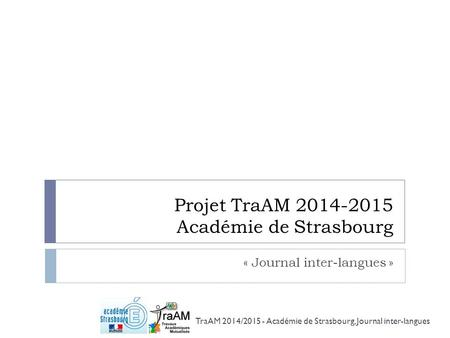 Projet TraAM 2014-2015 Académie de Strasbourg « Journal inter-langues » TraAM 2014/2015 - Académie de Strasbourg, Journal inter-langues.