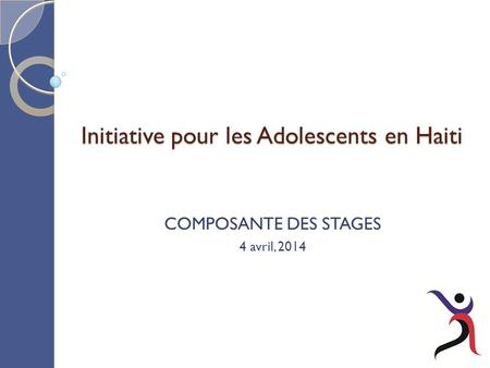 Initiative pour les Adolescents en Haiti COMPOSANTE DES STAGES 4 avril, 2014.