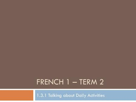 FRENCH 1 – TERM 2 1.3.1 Talking about Daily Activities.