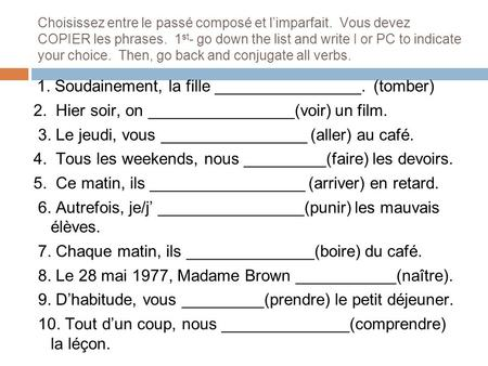 Choisissez entre le passé composé et l'imparfait. Vous devez COPIER les phrases. 1 st - go down the list and write I or PC to indicate your choice. Then,