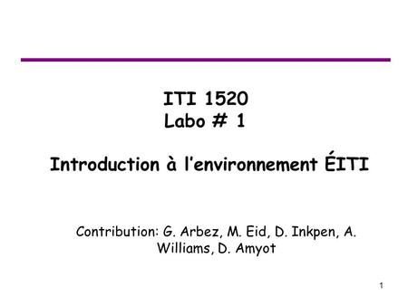 1 ITI 1520 Labo # 1 Introduction à l'environnement ÉITI Contribution: G. Arbez, M. Eid, D. Inkpen, A. Williams, D. Amyot.