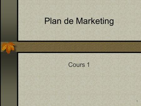 1 Plan de Marketing Cours 1. 2 Distinguer entre les concepts Plan d'affaires et Plan de marketing o Nature o Le plan de Marketing est une section du Plan.