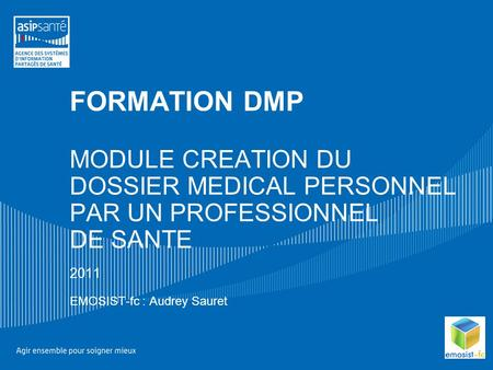 FORMATION DMP MODULE CREATION DU DOSSIER MEDICAL PERSONNEL PAR UN PROFESSIONNEL DE SANTE 2011 EMOSIST-fc : Audrey Sauret.