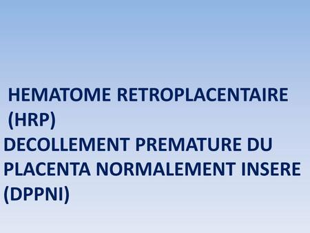 HEMATOME RETROPLACENTAIRE (HRP) DECOLLEMENT PREMATURE DU PLACENTA NORMALEMENT INSERE (DPPNI)