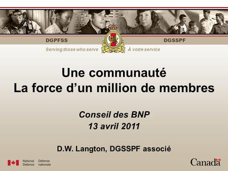 DGPFSS Serving those who serveÀ votre service DGSSPF Une communauté La force d'un million de membres Conseil des BNP 13 avril 2011 D.W. Langton, DGSSPF.