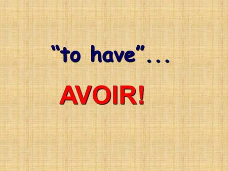 """to have""... AVOIR!. avoir is irregular avoir is irregular et c'est très important! It means: It means: ""to have"" And is also used in many other situations…"
