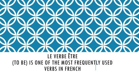 LE VERBE ÊTRE (TO BE) IS ONE OF THE MOST FREQUENTLY USED VERBS IN FRENCH.