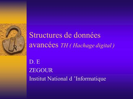 Structures de données avancées TH ( Hachage digital ) D. E ZEGOUR Institut National d 'Informatique.