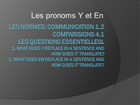 Les pronoms Y et En. En bref:  Y replaces: à + a place À + a thing Expressions of location  En replaces: de + object Nouns after expressions of quantity.