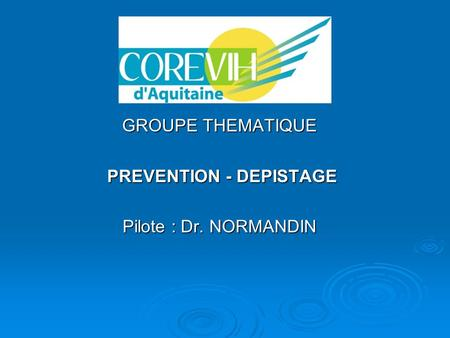GROUPE THEMATIQUE PREVENTION - DEPISTAGE PREVENTION - DEPISTAGE Pilote : Dr. NORMANDIN.
