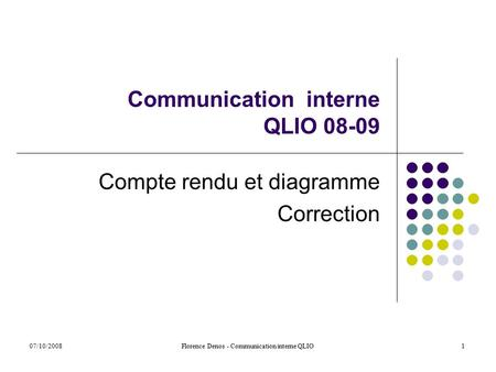 07/10/2008Florence Denos - Communication interne QLIO1 Communication interne QLIO 08-09 Compte rendu et diagramme Correction.