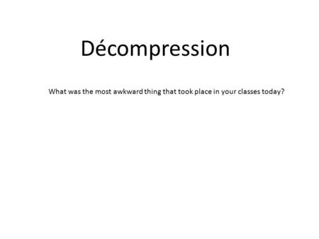 Décompression What was the most awkward thing that took place in your classes today?