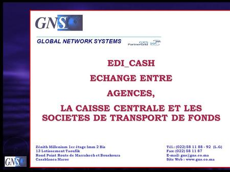 EDI_CASH ECHANGE ENTRE AGENCES, LA CAISSE CENTRALE ET LES SOCIETES DE TRANSPORT DE FONDS GLOBAL NETWORK SYSTEMS Tél.: (022) 58 11 88 - 92 (L.G) Fax: (022)